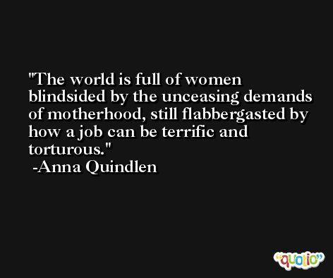 The world is full of women blindsided by the unceasing demands of motherhood, still flabbergasted by how a job can be terrific and torturous. -Anna Quindlen