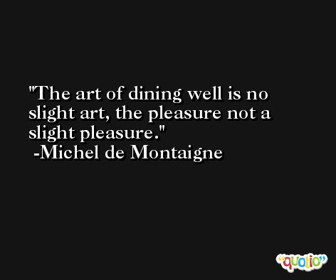 The art of dining well is no slight art, the pleasure not a slight pleasure. -Michel de Montaigne