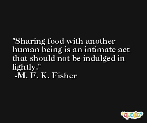 Sharing food with another human being is an intimate act that should not be indulged in lightly. -M. F. K. Fisher