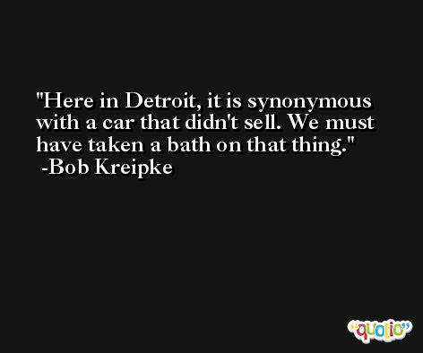Here in Detroit, it is synonymous with a car that didn't sell. We must have taken a bath on that thing. -Bob Kreipke