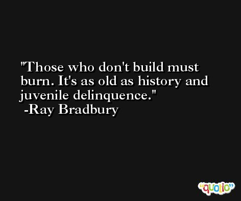 Those who don't build must burn. It's as old as history and juvenile delinquence. -Ray Bradbury