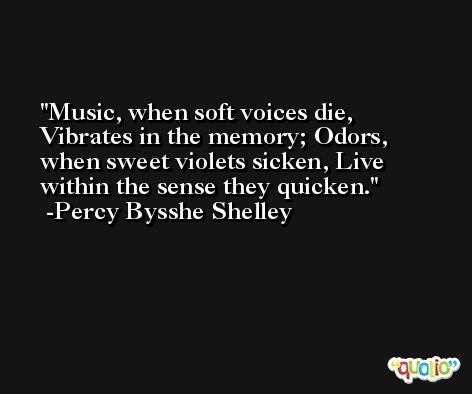 Music, when soft voices die, Vibrates in the memory; Odors, when sweet violets sicken, Live within the sense they quicken. -Percy Bysshe Shelley
