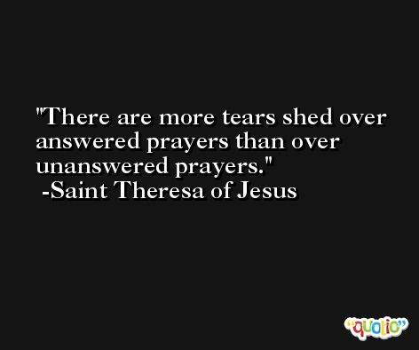There are more tears shed over answered prayers than over unanswered prayers. -Saint Theresa of Jesus