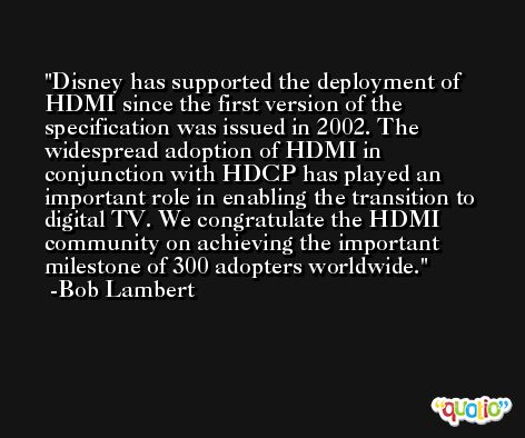 Disney has supported the deployment of HDMI since the first version of the specification was issued in 2002. The widespread adoption of HDMI in conjunction with HDCP has played an important role in enabling the transition to digital TV. We congratulate the HDMI community on achieving the important milestone of 300 adopters worldwide. -Bob Lambert