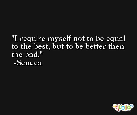 I require myself not to be equal to the best, but to be better then the bad. -Seneca