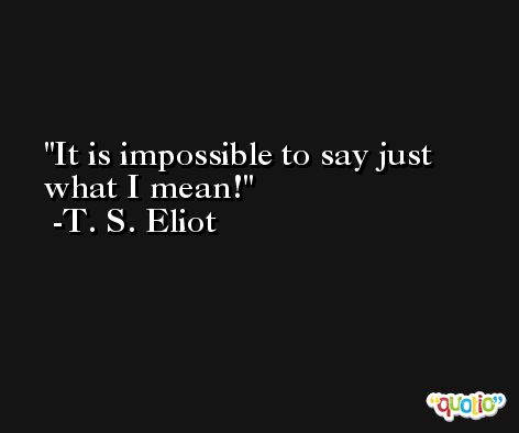 It is impossible to say just what I mean! -T. S. Eliot