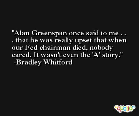 Alan Greenspan once said to me . . . that he was really upset that when our Fed chairman died, nobody cared. It wasn't even the 'A' story. -Bradley Whitford