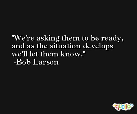We're asking them to be ready, and as the situation develops we'll let them know. -Bob Larson