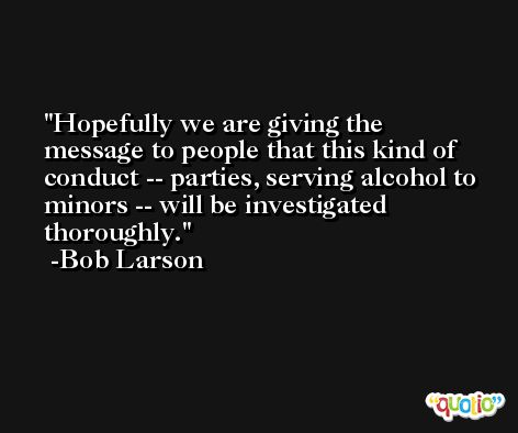 Hopefully we are giving the message to people that this kind of conduct -- parties, serving alcohol to minors -- will be investigated thoroughly. -Bob Larson