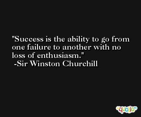 Success is the ability to go from one failure to another with no loss of enthusiasm. -Sir Winston Churchill