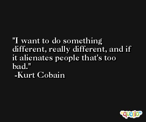 I want to do something different, really different, and if it alienates people that's too bad. -Kurt Cobain