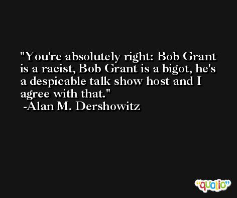 You're absolutely right: Bob Grant is a racist, Bob Grant is a bigot, he's a despicable talk show host and I agree with that. -Alan M. Dershowitz