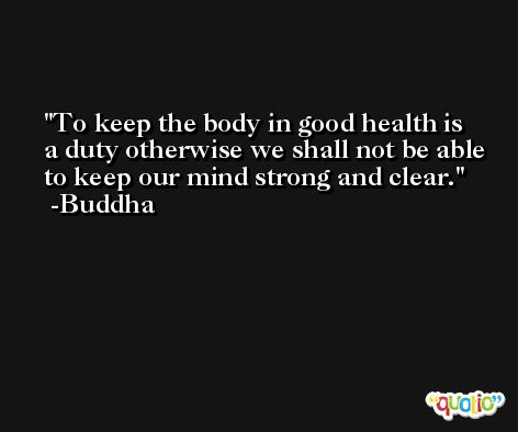 To keep the body in good health is a duty otherwise we shall not be able to keep our mind strong and clear. -Buddha