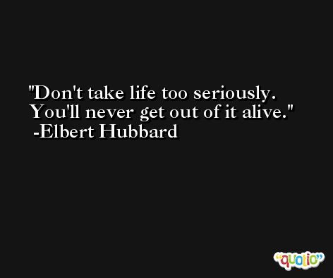 Don't take life too seriously. You'll never get out of it alive. -Elbert Hubbard