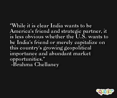While it is clear India wants to be America's friend and strategic partner, it is less obvious whether the U.S. wants to be India's friend or merely capitalize on this country's growing geopolitical importance and abundant market opportunities. -Brahma Chellaney