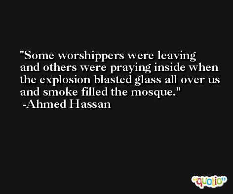 Some worshippers were leaving and others were praying inside when the explosion blasted glass all over us and smoke filled the mosque. -Ahmed Hassan