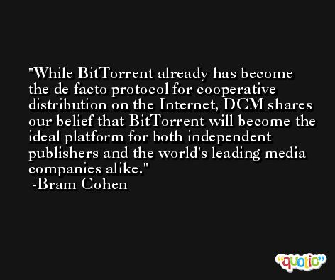 While BitTorrent already has become the de facto protocol for cooperative distribution on the Internet, DCM shares our belief that BitTorrent will become the ideal platform for both independent publishers and the world's leading media companies alike. -Bram Cohen