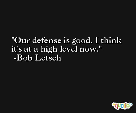 Our defense is good. I think it's at a high level now. -Bob Letsch