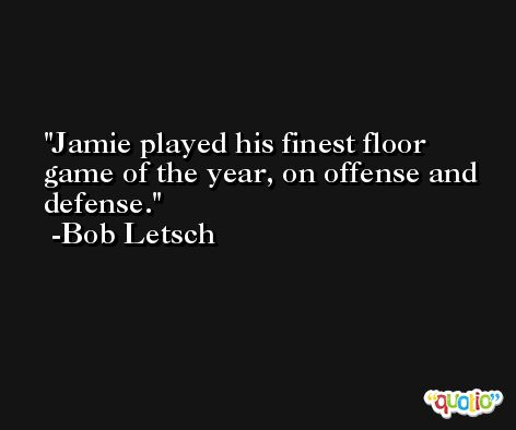 Jamie played his finest floor game of the year, on offense and defense. -Bob Letsch