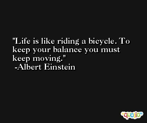 Life is like riding a bicycle. To keep your balance you must keep moving. -Albert Einstein