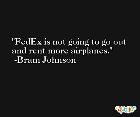 FedEx is not going to go out and rent more airplanes. -Bram Johnson