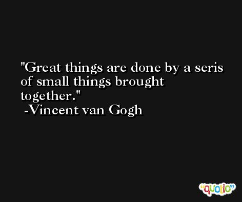 Great things are done by a seris of small things brought together. -Vincent van Gogh