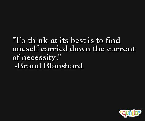 To think at its best is to find oneself carried down the current of necessity. -Brand Blanshard