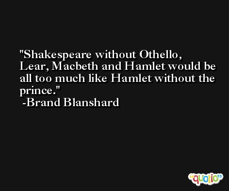 Shakespeare without Othello, Lear, Macbeth and Hamlet would be all too much like Hamlet without the prince. -Brand Blanshard