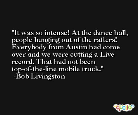 It was so intense! At the dance hall, people hanging out of the rafters! Everybody from Austin had come over and we were cutting a Live record. That had not been top-of-the-line mobile truck. -Bob Livingston