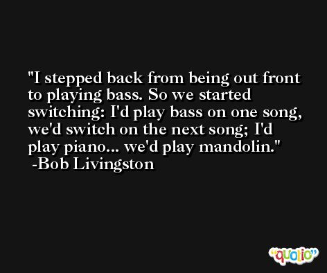 I stepped back from being out front to playing bass. So we started switching: I'd play bass on one song, we'd switch on the next song; I'd play piano... we'd play mandolin. -Bob Livingston