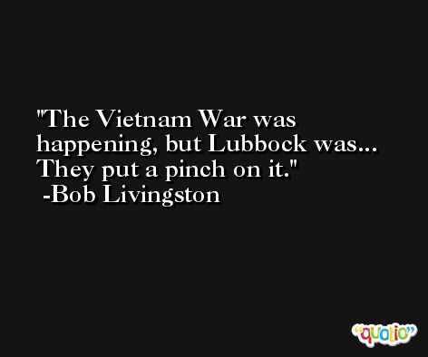 The Vietnam War was happening, but Lubbock was... They put a pinch on it. -Bob Livingston