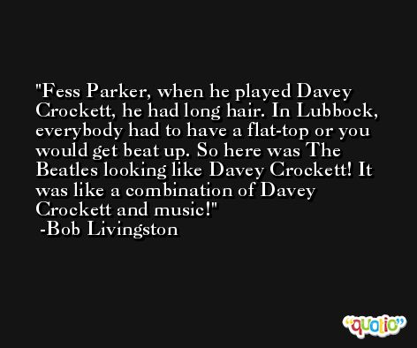 Fess Parker, when he played Davey Crockett, he had long hair. In Lubbock, everybody had to have a flat-top or you would get beat up. So here was The Beatles looking like Davey Crockett! It was like a combination of Davey Crockett and music! -Bob Livingston