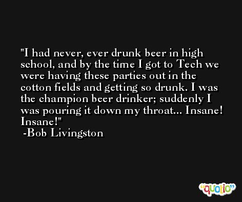 I had never, ever drunk beer in high school, and by the time I got to Tech we were having these parties out in the cotton fields and getting so drunk. I was the champion beer drinker; suddenly I was pouring it down my throat... Insane! Insane! -Bob Livingston