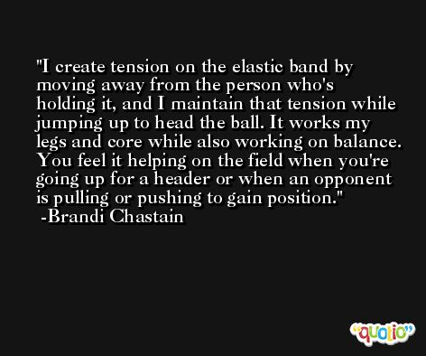 I create tension on the elastic band by moving away from the person who's holding it, and I maintain that tension while jumping up to head the ball. It works my legs and core while also working on balance. You feel it helping on the field when you're going up for a header or when an opponent is pulling or pushing to gain position. -Brandi Chastain