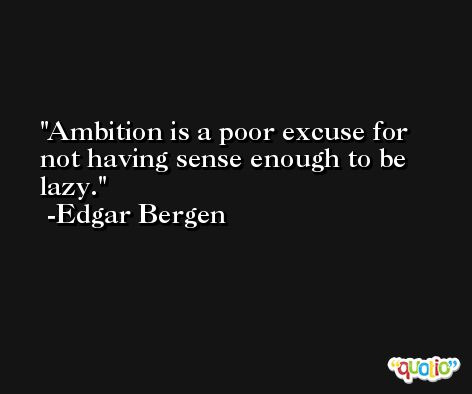Ambition is a poor excuse for not having sense enough to be lazy. -Edgar Bergen