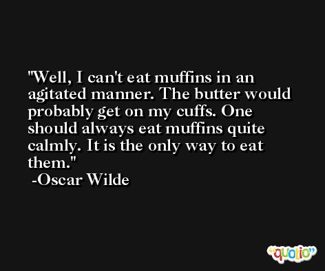 Well, I can't eat muffins in an agitated manner. The butter would probably get on my cuffs. One should always eat muffins quite calmly. It is the only way to eat them. -Oscar Wilde