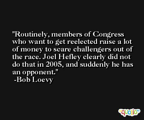 Routinely, members of Congress who want to get reelected raise a lot of money to scare challengers out of the race. Joel Hefley clearly did not do that in 2005, and suddenly he has an opponent. -Bob Loevy