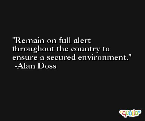 Remain on full alert throughout the country to ensure a secured environment. -Alan Doss