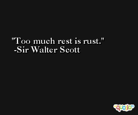 Too much rest is rust. -Sir Walter Scott