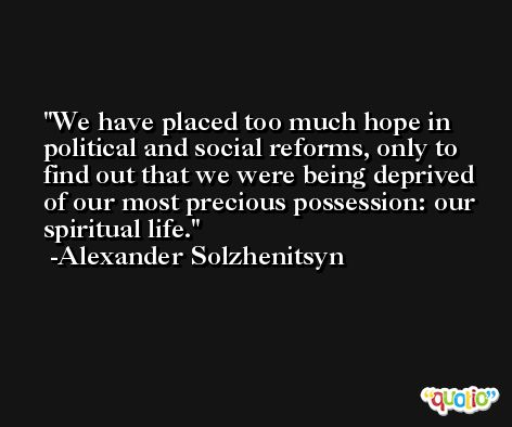 We have placed too much hope in political and social reforms, only to find out that we were being deprived of our most precious possession: our spiritual life. -Alexander Solzhenitsyn