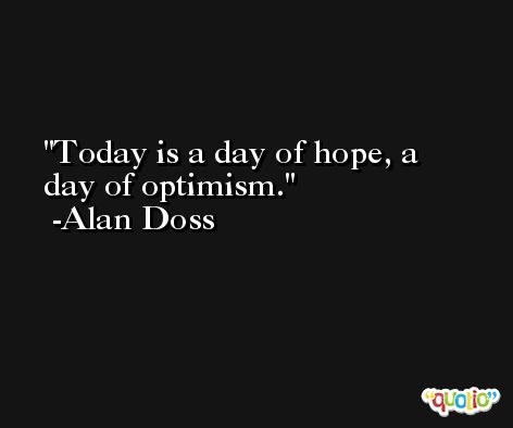 Today is a day of hope, a day of optimism. -Alan Doss