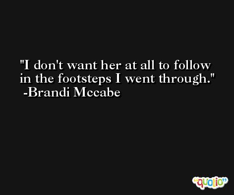 I don't want her at all to follow in the footsteps I went through. -Brandi Mccabe