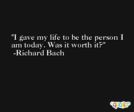 I gave my life to be the person I am today. Was it worth it? -Richard Bach