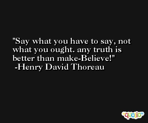 Say what you have to say, not what you ought. any truth is better than make-Believe! -Henry David Thoreau