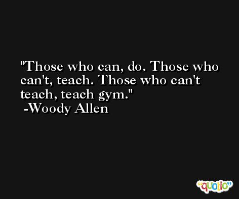 Those who can, do. Those who can't, teach. Those who can't teach, teach gym. -Woody Allen