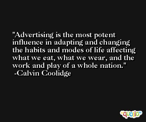 Advertising is the most potent influence in adapting and changing the habits and modes of life affecting what we eat, what we wear, and the work and play of a whole nation. -Calvin Coolidge