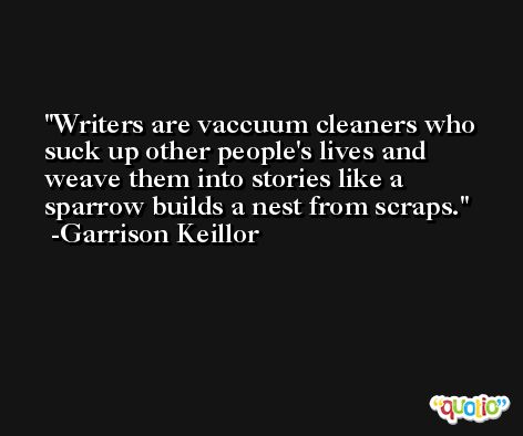 Writers are vaccuum cleaners who suck up other people's lives and weave them into stories like a sparrow builds a nest from scraps. -Garrison Keillor