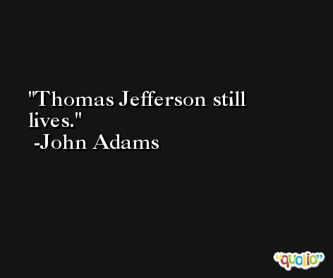 Thomas Jefferson still lives. -John Adams