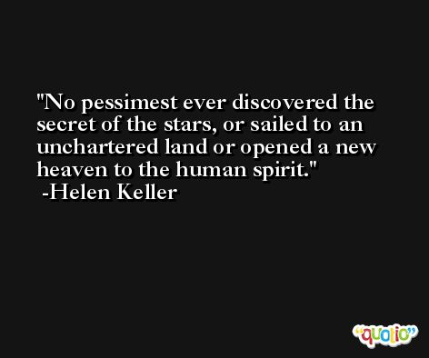 No pessimest ever discovered the secret of the stars, or sailed to an unchartered land or opened a new heaven to the human spirit. -Helen Keller