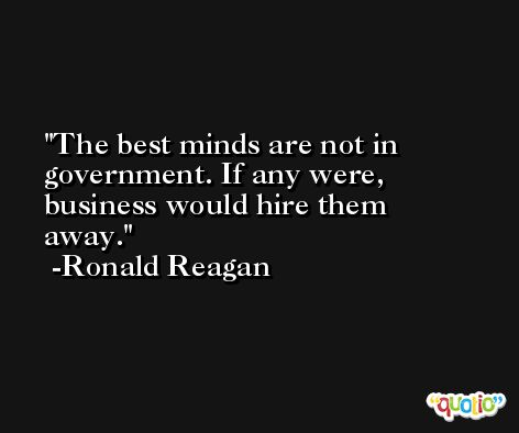 The best minds are not in government. If any were, business would hire them away. -Ronald Reagan